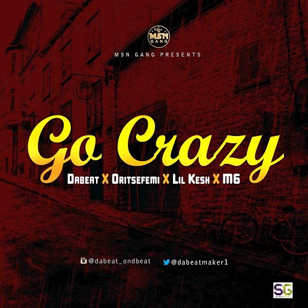 Dabeat X Oritsefemi X Lil Kesh - Go Crazy