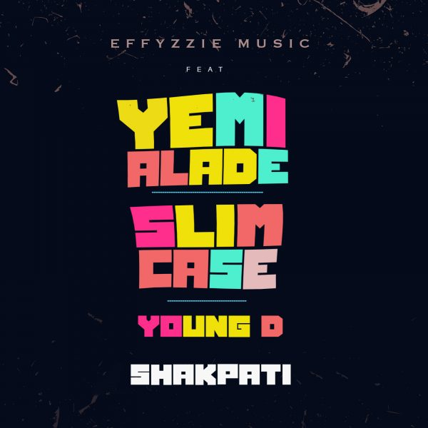 Effyzzie Music - Shakpati ft. Yemi Alade, Slimcase & Young D