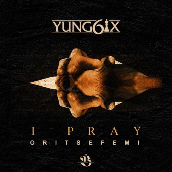 Yung6ix ft. Oritse Femi - I Pray
