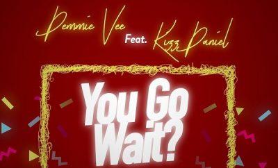 Demmie Vee – You Go Wait? ft. Kizz Daniel