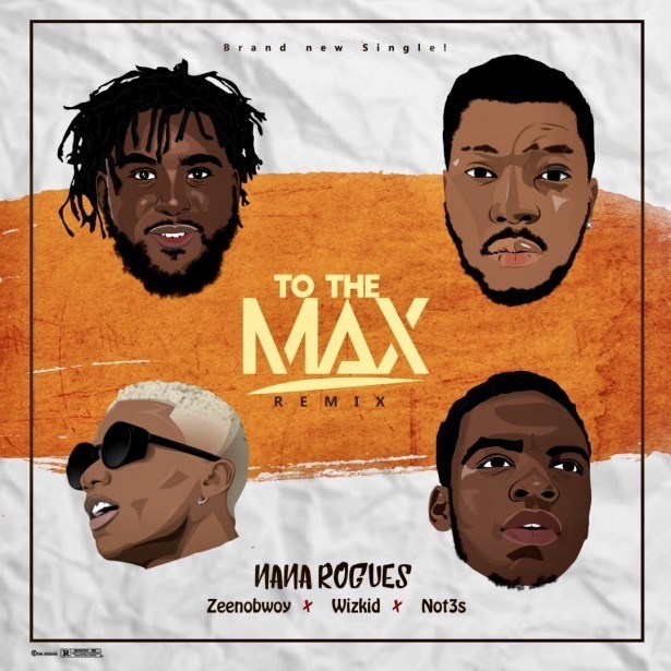 Nana Rogues ft. Wizkid, Zeenobwoy & Not3s – To The Max (Remix)