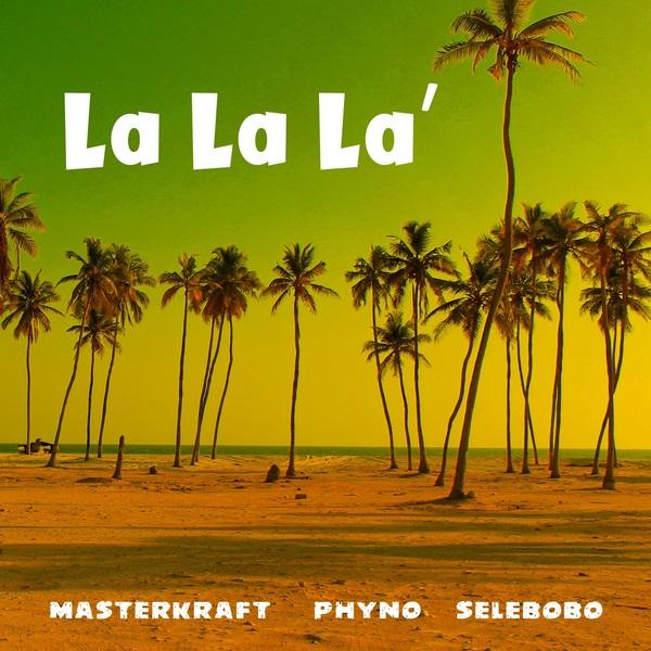 Masterkraft – La La La ft. Phyno, Selebobo