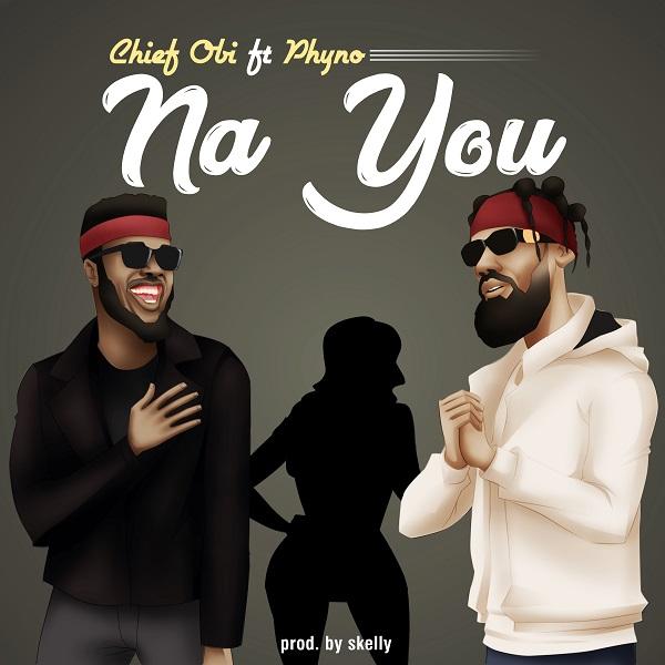 Chief Obi – Na You ft. Phyno